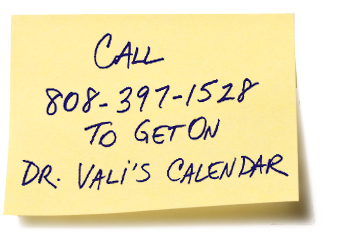 Call 808-397-1528 to get on Dr. Vali's calendar