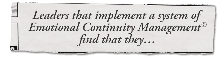 Leaders that implement a system of Emotional Continuity Management© find that they…